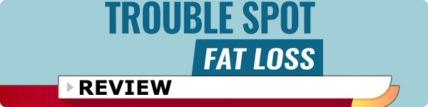 Trouble Spot Fat Loss System Review
